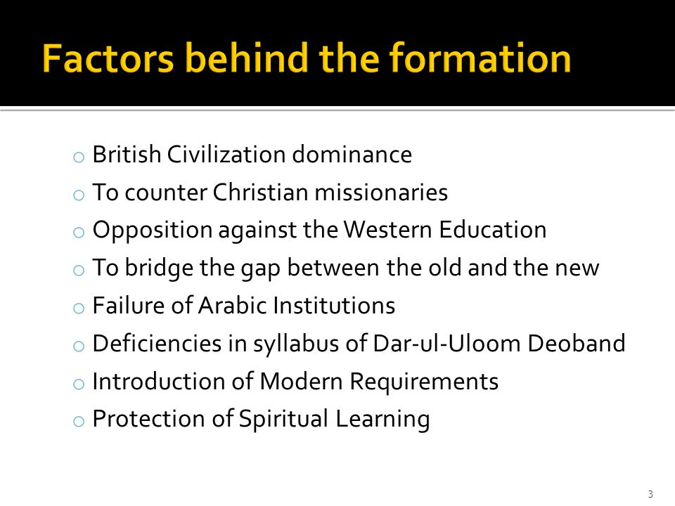 o British Civilization dominance o To counter Christian missionaries o Opposition against the Western Education o To bridge the gap between the old and the new o Failure of Arabic Institutions o Deficiencies in syllabus of Dar-ul-Uloom Deoband o Introduction of Modern Requirements o Protection of Spiritual Learning 3