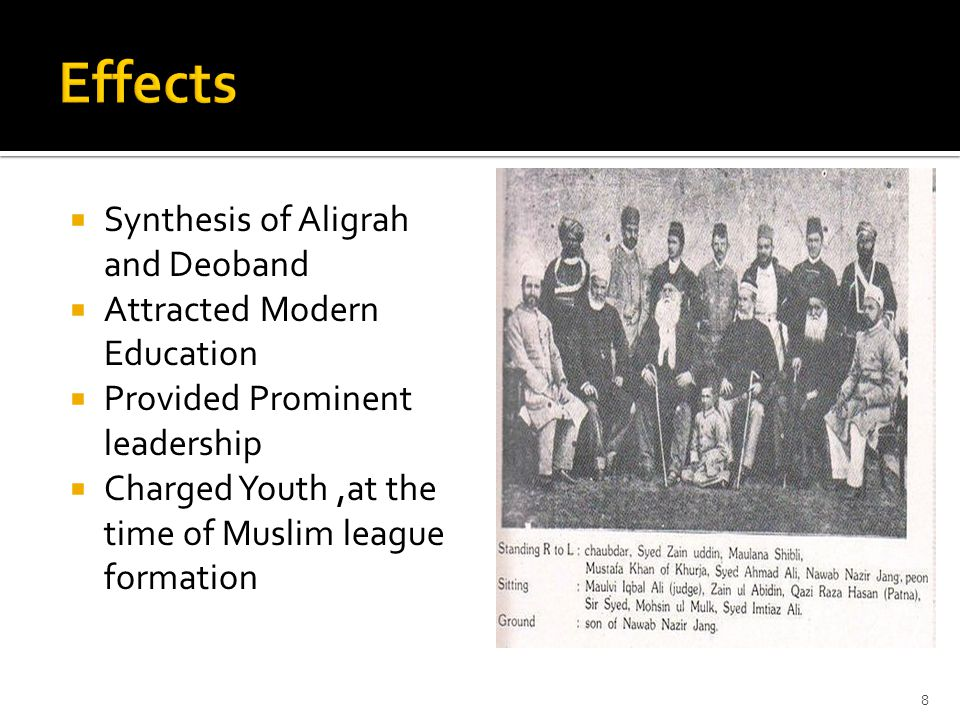  Synthesis of Aligrah and Deoband  Attracted Modern Education  Provided Prominent leadership  Charged Youth,at the time of Muslim league formation 8