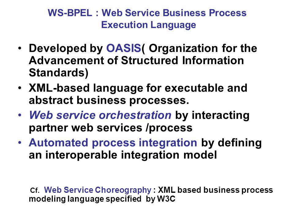 WS-BPEL : Web Service Business Process Execution Language Developed by OASIS( Organization for the Advancement of Structured Information Standards) XML-based language for executable and abstract business processes.