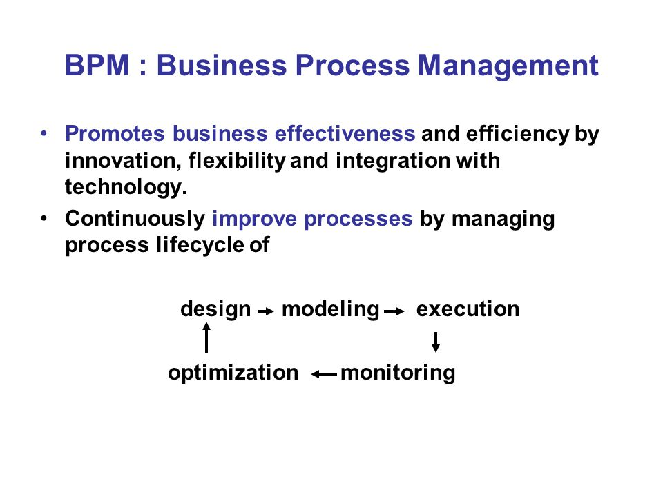 BPM : Business Process Management Promotes business effectiveness and efficiency by innovation, flexibility and integration with technology.
