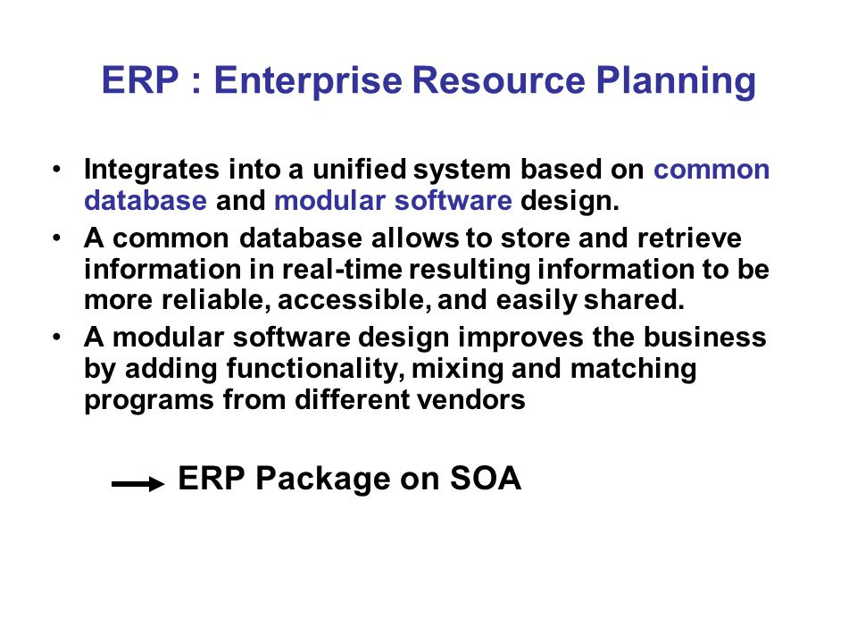 ERP : Enterprise Resource Planning Integrates into a unified system based on common database and modular software design.