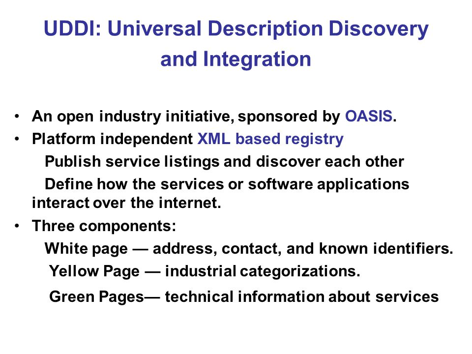 UDDI: Universal Description Discovery and Integration An open industry initiative, sponsored by OASIS.
