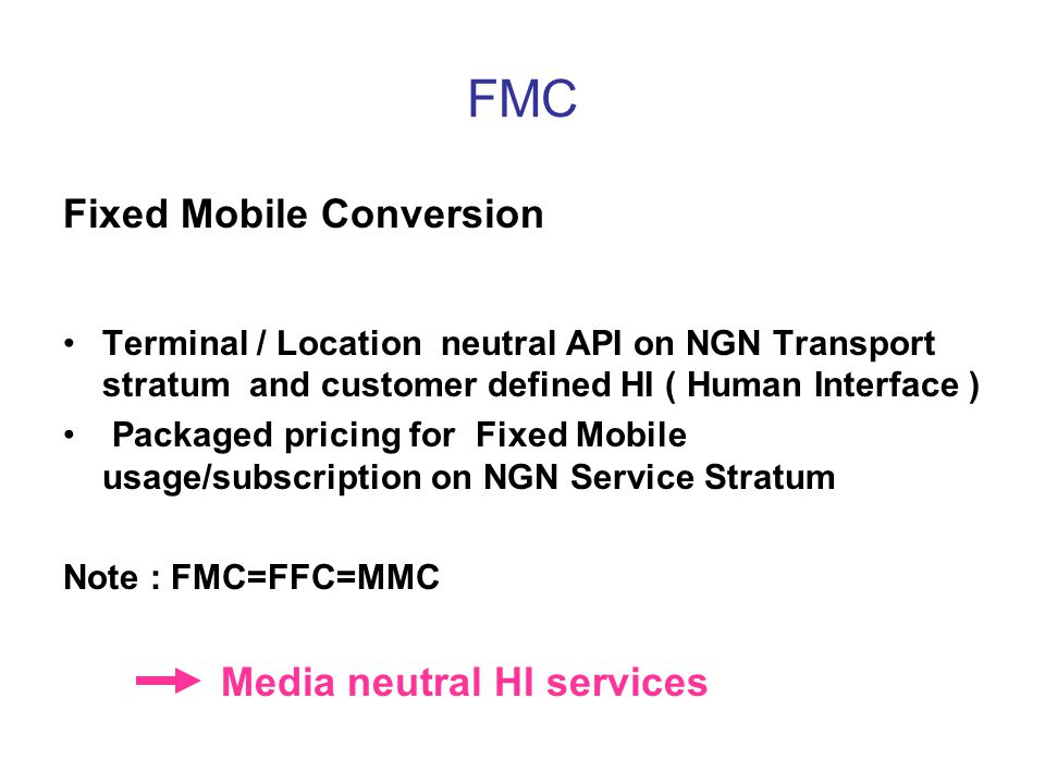 FMC Fixed Mobile Conversion Terminal / Location neutral API on NGN Transport stratum and customer defined HI ( Human Interface ) Packaged pricing for Fixed Mobile usage/subscription on NGN Service Stratum Note : FMC=FFC=MMC Media neutral HI services