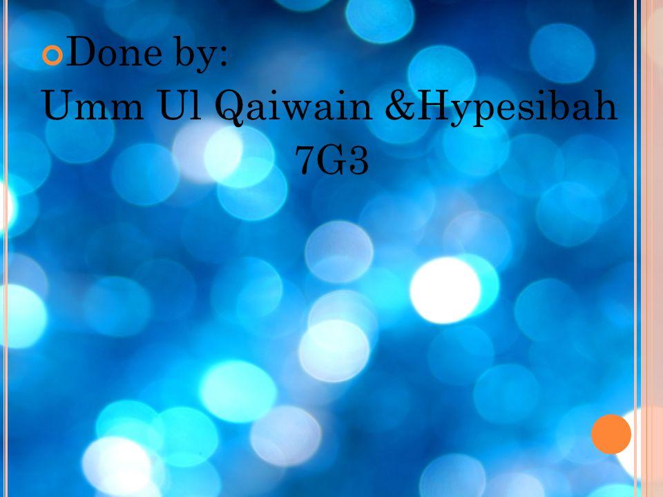 Done by: Umm Ul Qaiwain &Hypesibah 7G3