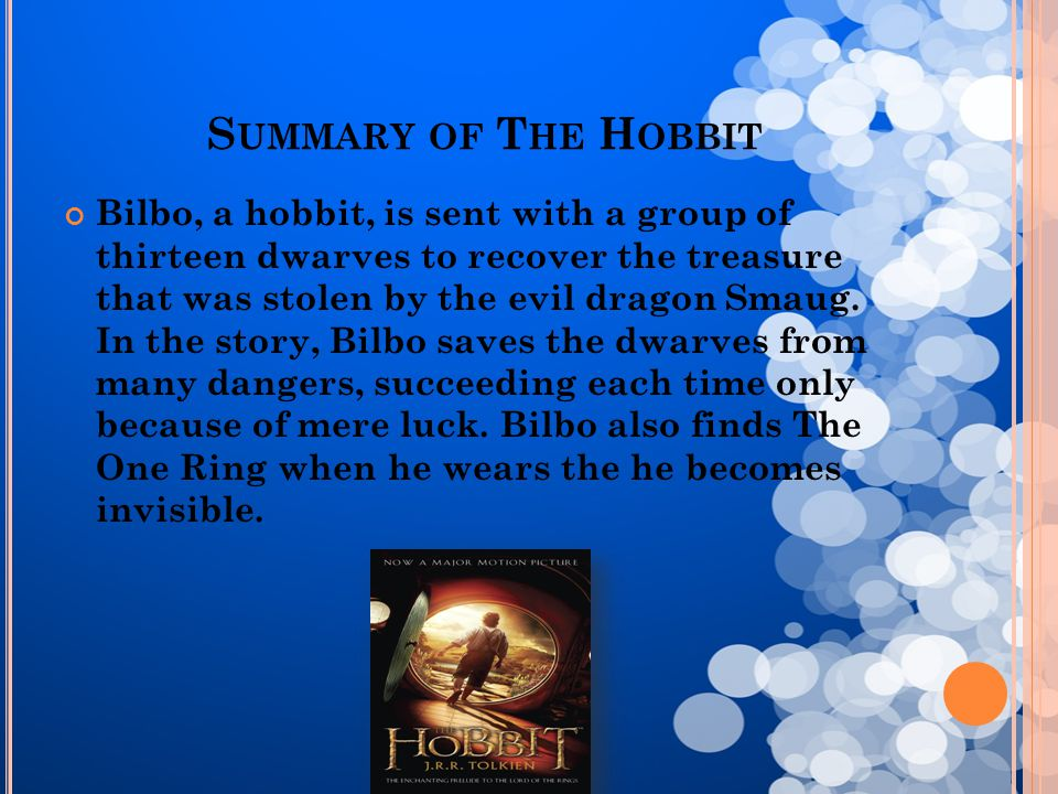 S UMMARY OF T HE H OBBIT Bilbo, a hobbit, is sent with a group of thirteen dwarves to recover the treasure that was stolen by the evil dragon Smaug. I