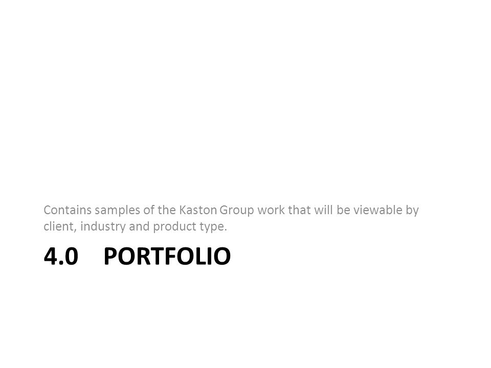 4.0 PORTFOLIO Contains samples of the Kaston Group work that will be viewable by client, industry and product type.