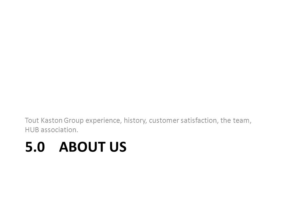 5.0 ABOUT US Tout Kaston Group experience, history, customer satisfaction, the team, HUB association.