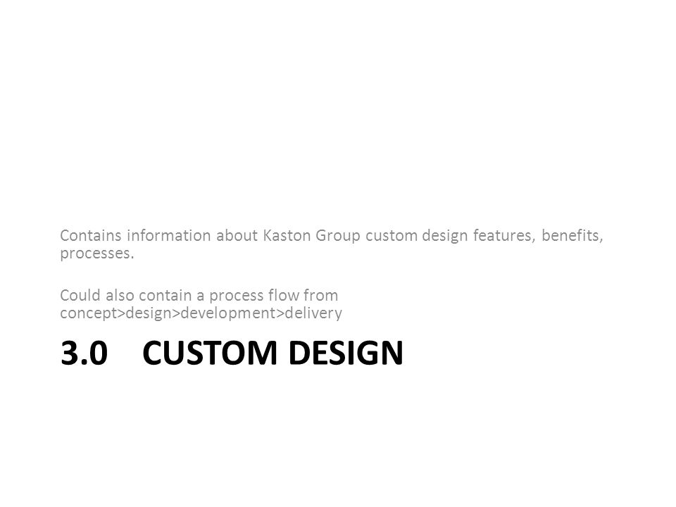 3.0 CUSTOM DESIGN Contains information about Kaston Group custom design features, benefits, processes.