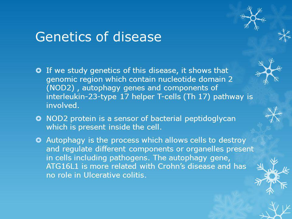 Genetics of disease  If we study genetics of this disease, it shows that genomic region which contain nucleotide domain 2 (NOD2), autophagy genes and components of interleukin-23-type 17 helper T-cells (Th 17) pathway is involved.