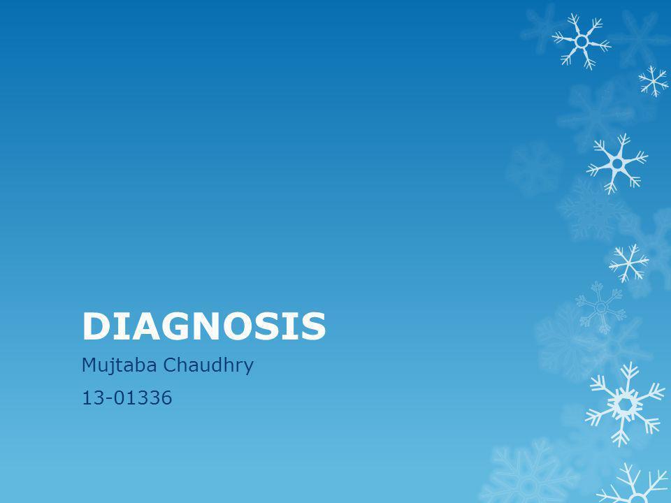 DIAGNOSIS Mujtaba Chaudhry 13-01336