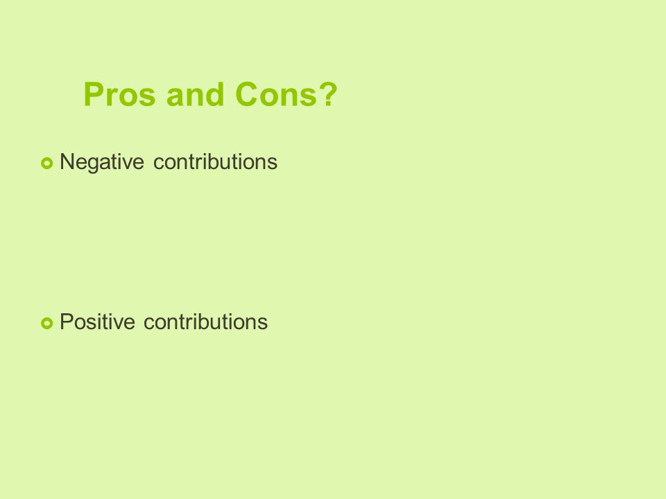 Pros and Cons?  Negative contributions  Positive contributions