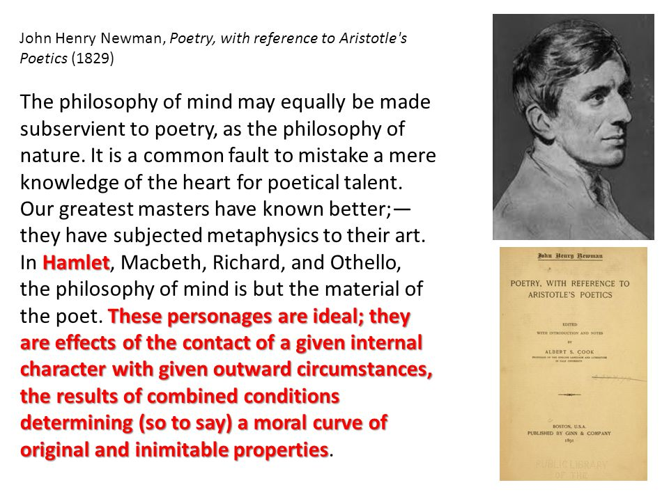John Henry Newman, Poetry, with reference to Aristotle s Poetics (1829) Hamlet These personages are ideal; they are effects of the contact of a given internal character with given outward circumstances, the results of combined conditions determining (so to say) a moral curve of original and inimitable properties The philosophy of mind may equally be made subservient to poetry, as the philosophy of nature.