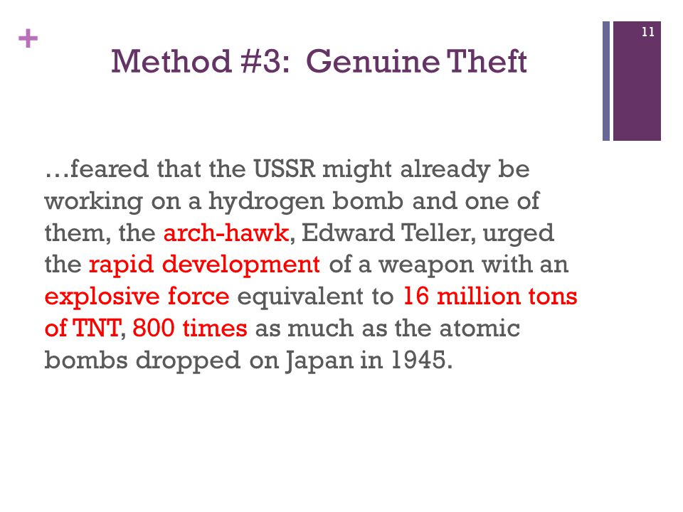 + Method #3: Genuine Theft …feared that the USSR might already be working on a hydrogen bomb and one of them, the arch-hawk, Edward Teller, urged the rapid development of a weapon with an explosive force equivalent to 16 million tons of TNT, 800 times as much as the atomic bombs dropped on Japan in 1945.