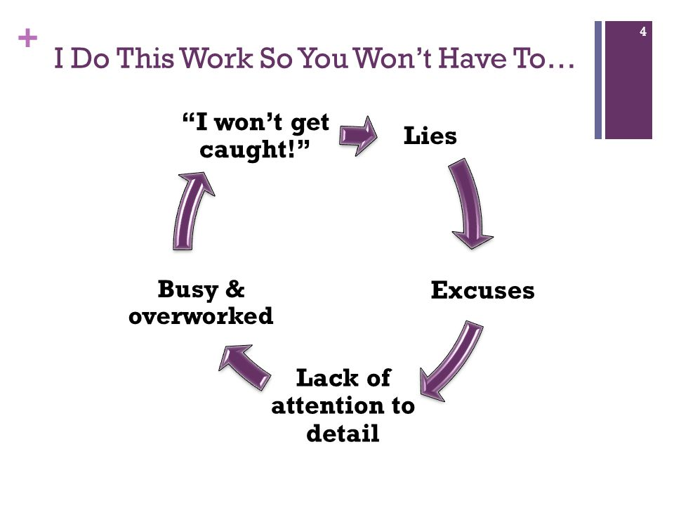 + I Do This Work So You Won't Have To… Lies Excuses Lack of attention to detail Busy & overworked I won't get caught! 4