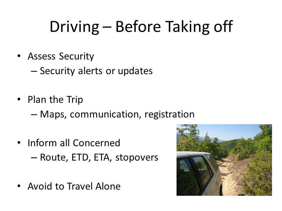 Driving – Before Taking off Assess Security – Security alerts or updates Plan the Trip – Maps, communication, registration Inform all Concerned – Route, ETD, ETA, stopovers Avoid to Travel Alone