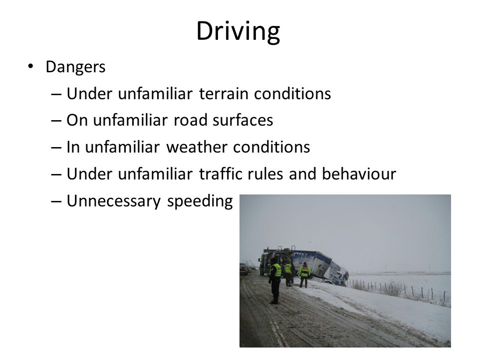 Driving Dangers – Under unfamiliar terrain conditions – On unfamiliar road surfaces – In unfamiliar weather conditions – Under unfamiliar traffic rules and behaviour – Unnecessary speeding