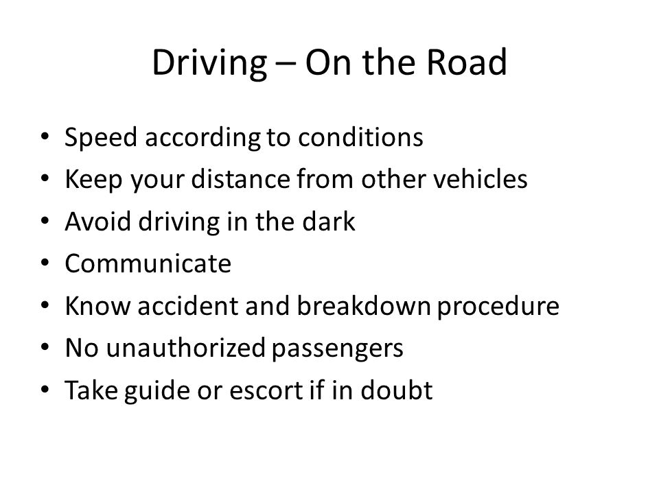 Driving – On the Road Speed according to conditions Keep your distance from other vehicles Avoid driving in the dark Communicate Know accident and breakdown procedure No unauthorized passengers Take guide or escort if in doubt
