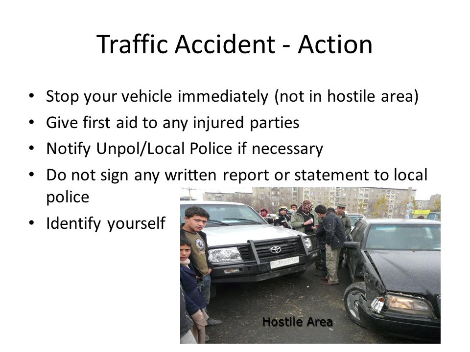 Traffic Accident - Action Stop your vehicle immediately (not in hostile area) Give first aid to any injured parties Notify Unpol/Local Police if necessary Do not sign any written report or statement to local police Identify yourself Hostile Area