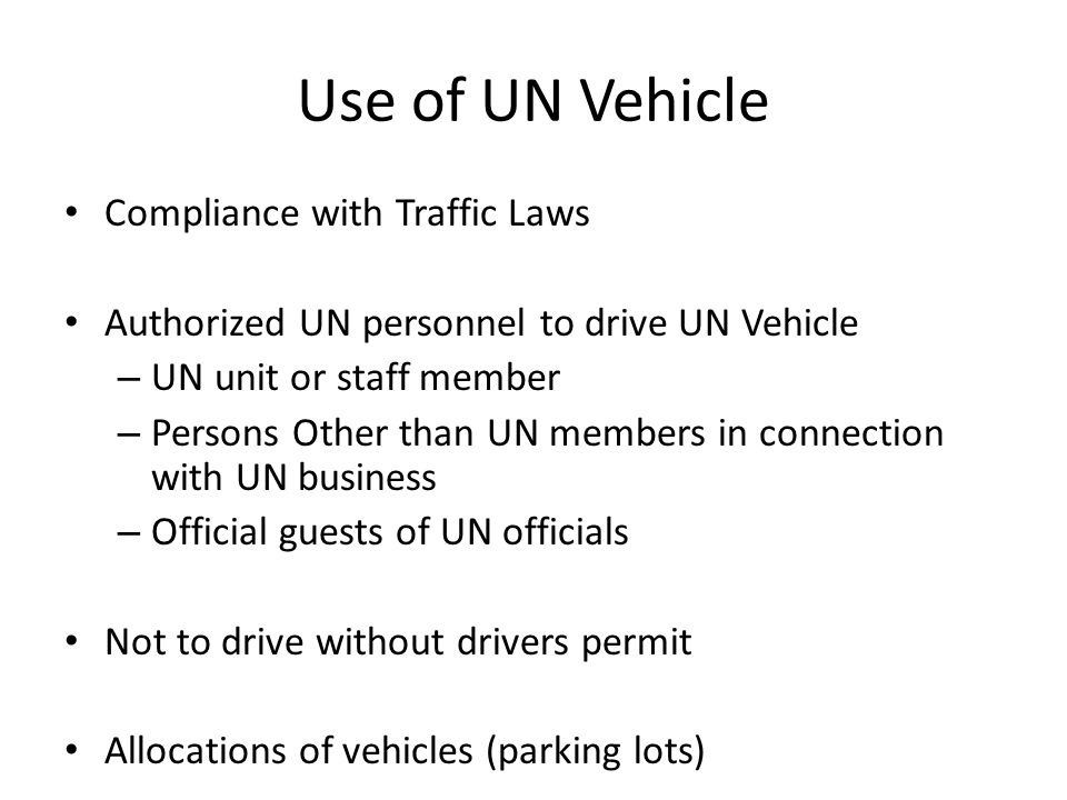 Use of UN Vehicle Compliance with Traffic Laws Authorized UN personnel to drive UN Vehicle – UN unit or staff member – Persons Other than UN members in connection with UN business – Official guests of UN officials Not to drive without drivers permit Allocations of vehicles (parking lots)