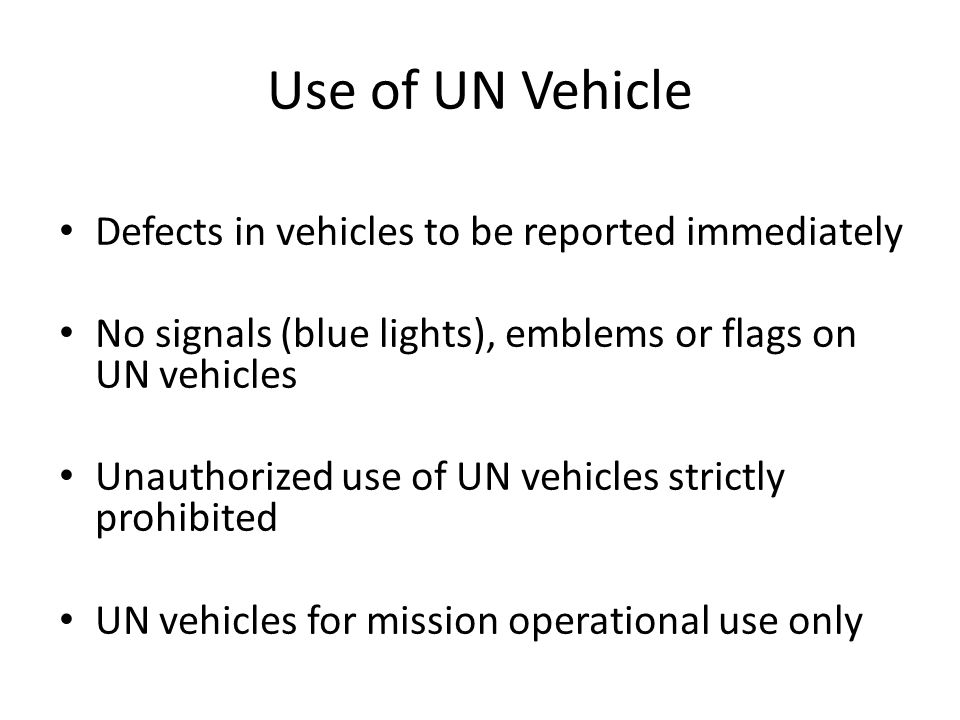 Use of UN Vehicle Defects in vehicles to be reported immediately No signals (blue lights), emblems or flags on UN vehicles Unauthorized use of UN vehicles strictly prohibited UN vehicles for mission operational use only