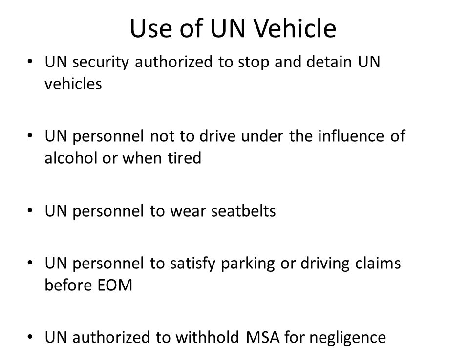 Use of UN Vehicle UN security authorized to stop and detain UN vehicles UN personnel not to drive under the influence of alcohol or when tired UN personnel to wear seatbelts UN personnel to satisfy parking or driving claims before EOM UN authorized to withhold MSA for negligence