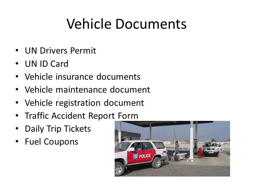 Vehicle Documents UN Drivers Permit UN ID Card Vehicle insurance documents Vehicle maintenance document Vehicle registration document Traffic Accident Report Form Daily Trip Tickets Fuel Coupons