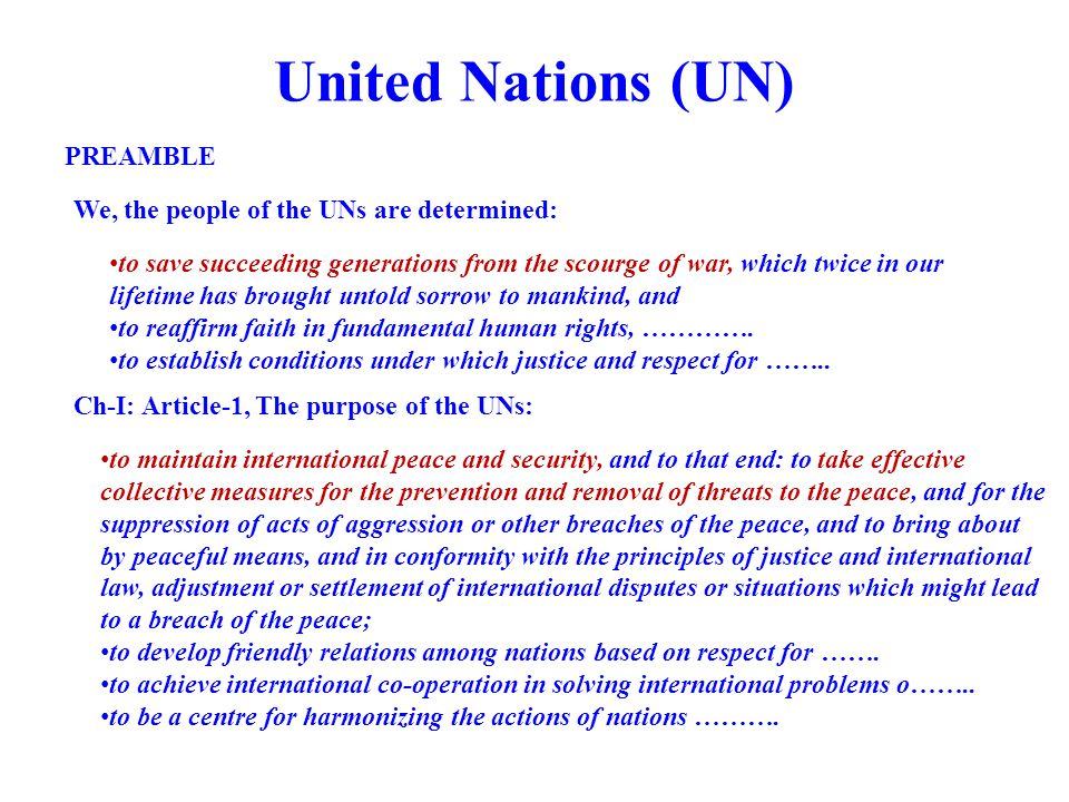 United Nations (UN) We, the people of the UNs are determined: PREAMBLE to maintain international peace and security, and to that end: to take effective collective measures for the prevention and removal of threats to the peace, and for the suppression of acts of aggression or other breaches of the peace, and to bring about by peaceful means, and in conformity with the principles of justice and international law, adjustment or settlement of international disputes or situations which might lead to a breach of the peace; to develop friendly relations among nations based on respect for …….