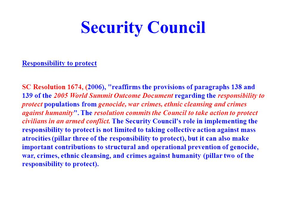 Security Council SC Resolution 1674, (2006), reaffirms the provisions of paragraphs 138 and 139 of the 2005 World Summit Outcome Document regarding the responsibility to protect populations from genocide, war crimes, ethnic cleansing and crimes against humanity .