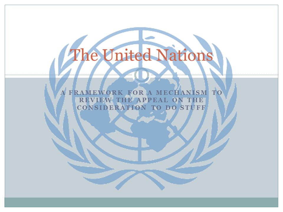 A FRAMEWORK FOR A MECHANISM TO REVIEW THE APPEAL ON THE CONSIDERATION TO DO STUFF The United Nations