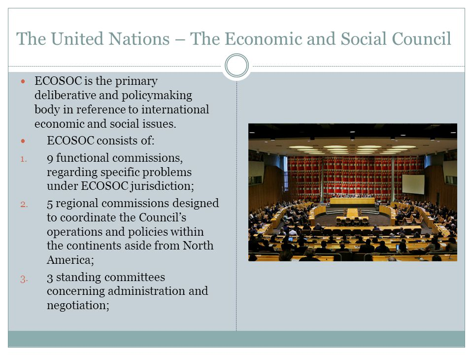 The United Nations – The Economic and Social Council ECOSOC is the primary deliberative and policymaking body in reference to international economic and social issues.