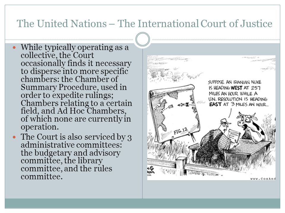 The United Nations – The International Court of Justice While typically operating as a collective, the Court occasionally finds it necessary to disperse into more specific chambers: the Chamber of Summary Procedure, used in order to expedite rulings; Chambers relating to a certain field, and Ad Hoc Chambers, of which none are currently in operation.