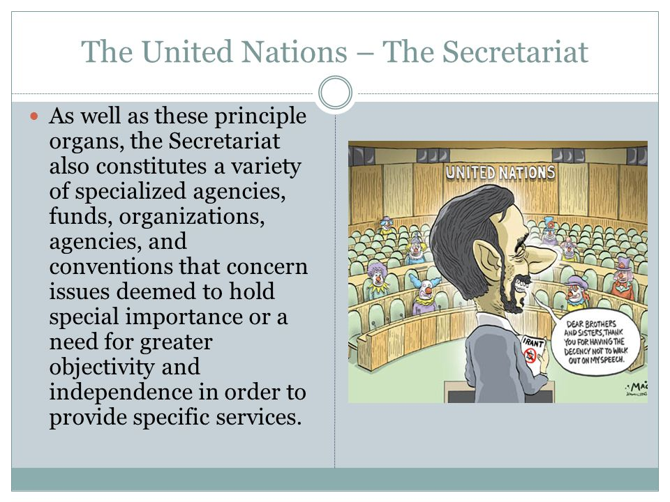 The United Nations – The Secretariat As well as these principle organs, the Secretariat also constitutes a variety of specialized agencies, funds, organizations, agencies, and conventions that concern issues deemed to hold special importance or a need for greater objectivity and independence in order to provide specific services.