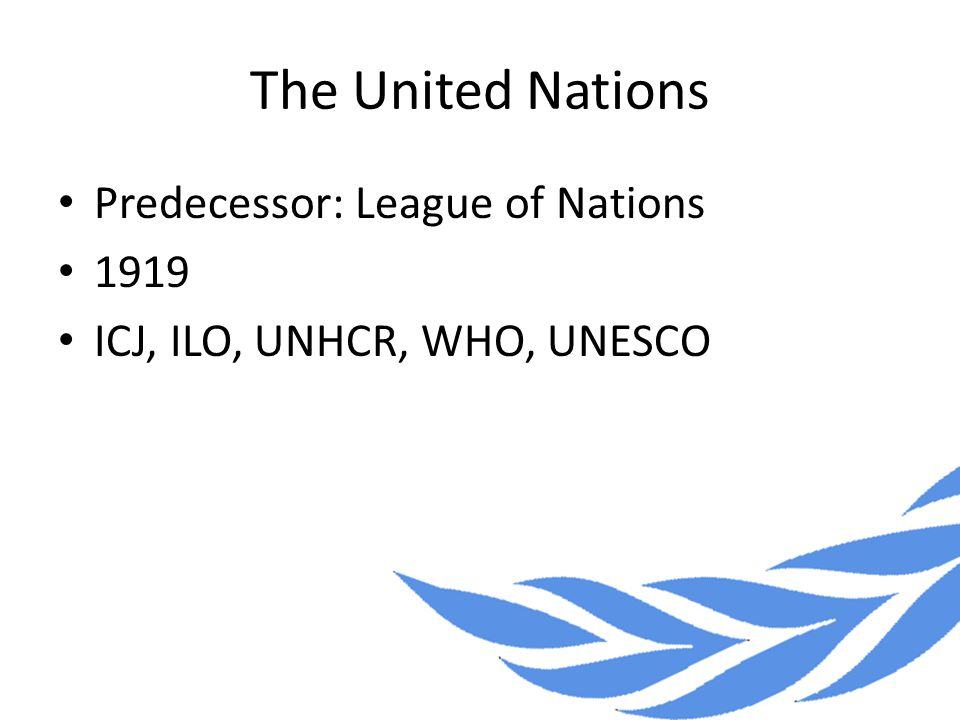 The United Nations Predecessor: League of Nations 1919 ICJ, ILO, UNHCR, WHO, UNESCO