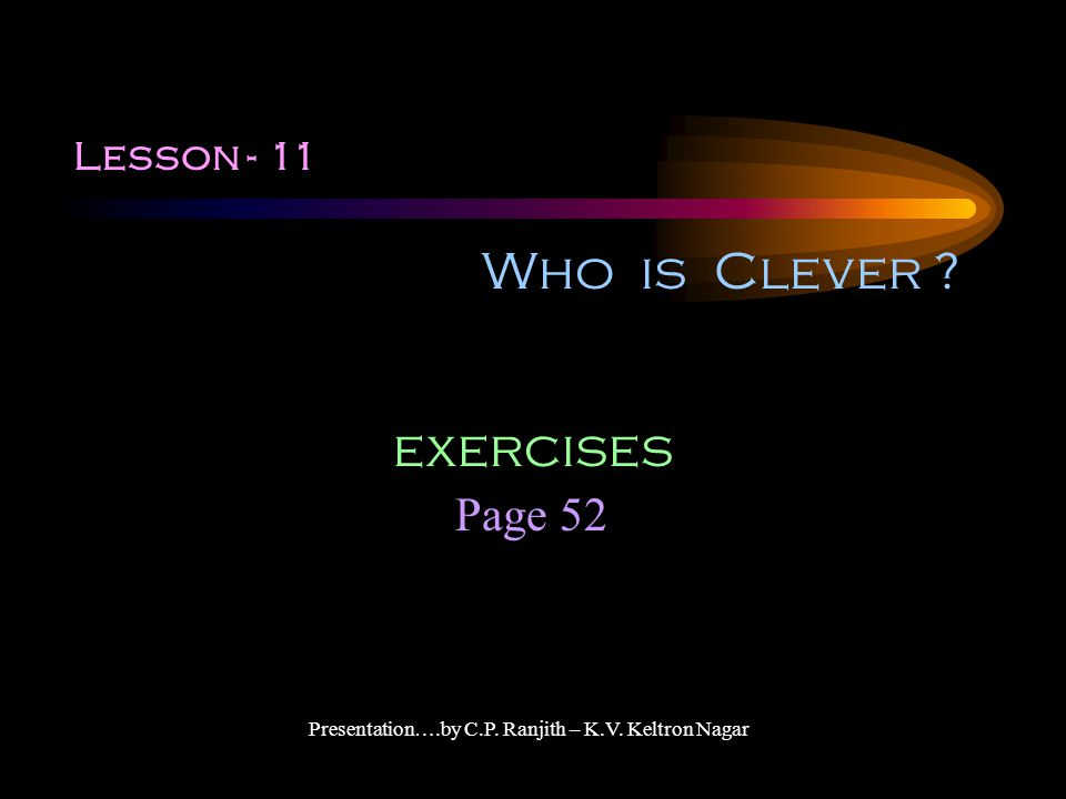 Lesson - 11 Who is Clever ? Page 52 exercises Presentation….by C.P. Ranjith – K.V. Keltron Nagar