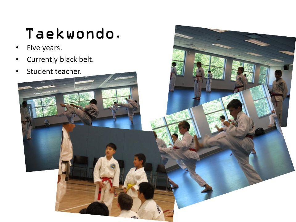 Taekwondo. Five years. Currently black belt. Student teacher.