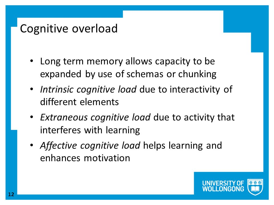12 Cognitive overload Long term memory allows capacity to be expanded by use of schemas or chunking Intrinsic cognitive load due to interactivity of different elements Extraneous cognitive load due to activity that interferes with learning Affective cognitive load helps learning and enhances motivation