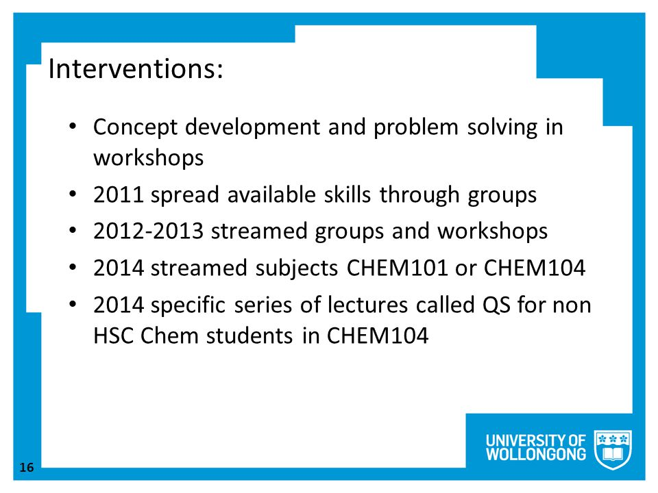 16 Interventions: Concept development and problem solving in workshops 2011 spread available skills through groups 2012-2013 streamed groups and workshops 2014 streamed subjects CHEM101 or CHEM104 2014 specific series of lectures called QS for non HSC Chem students in CHEM104