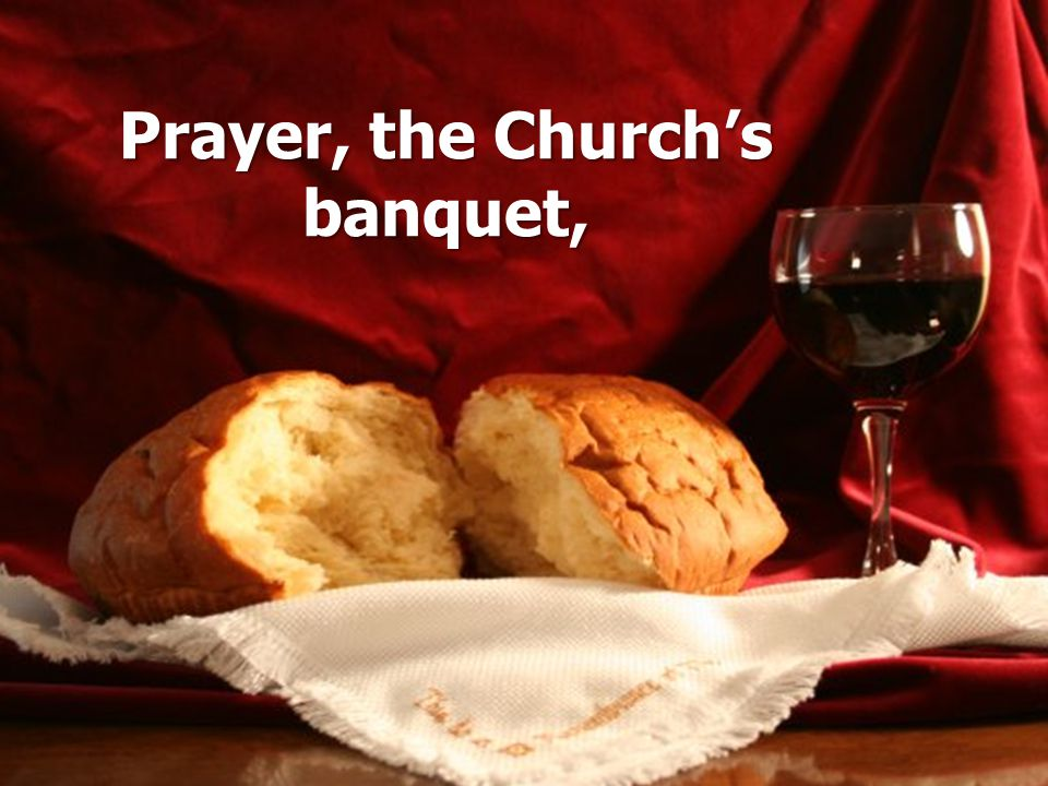 Prayer, the Church's banquet,