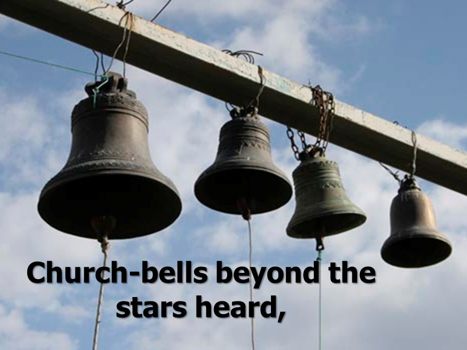 Church-bells beyond the stars heard,
