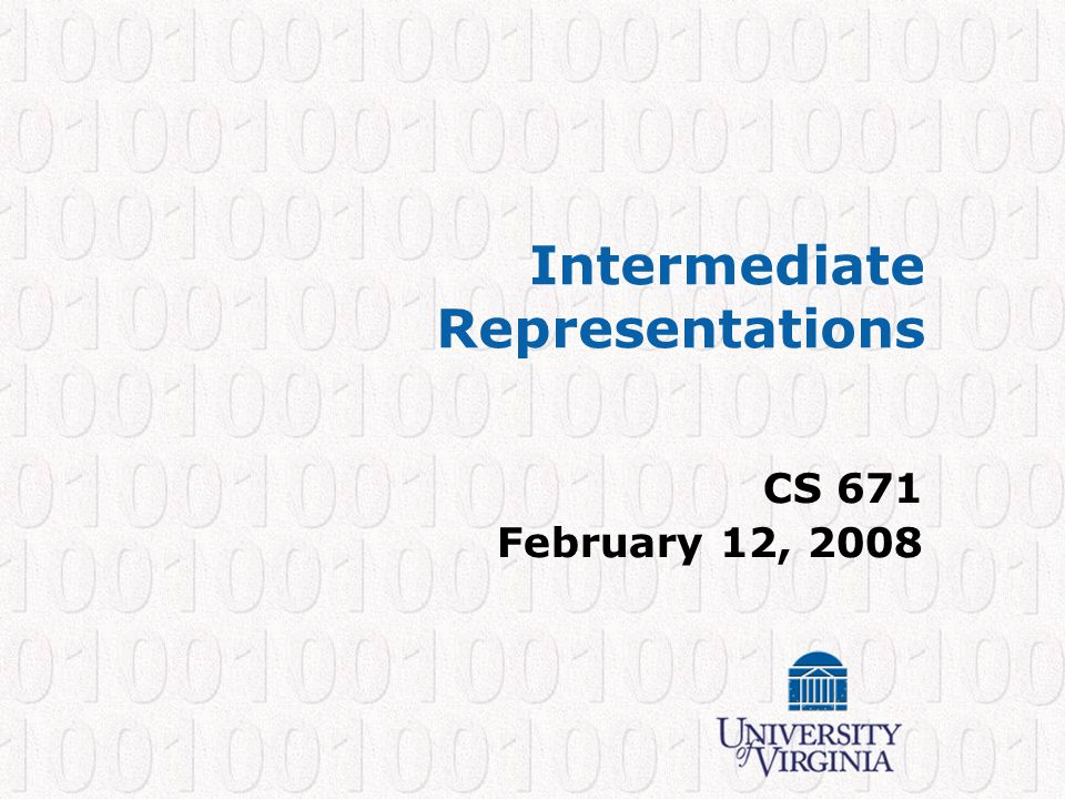CS 671 – Spring 2008 11 Intermediate Representations Any representation between the AST and ASM –3 address code: triples, quads (low-level) –Expression trees (high-level) a[i]; MEM + a BINOP MUL iCONST W