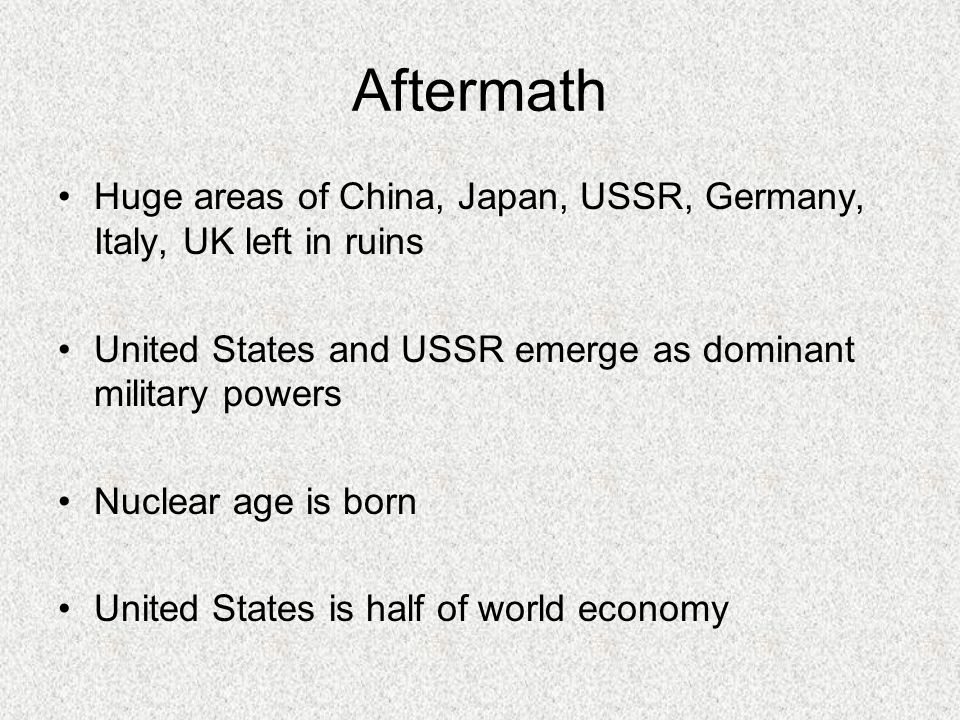 Aftermath Huge areas of China, Japan, USSR, Germany, Italy, UK left in ruins United States and USSR emerge as dominant military powers Nuclear age is