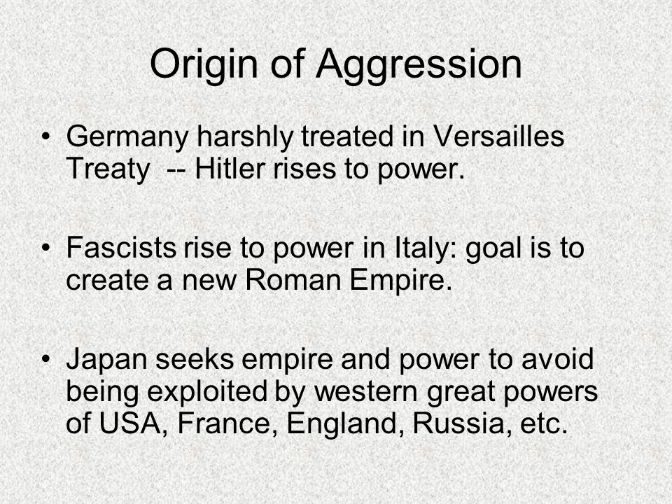 Origin of Aggression Germany harshly treated in Versailles Treaty -- Hitler rises to power. Fascists rise to power in Italy: goal is to create a new R