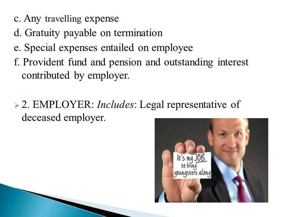 c. Any travelling expense d. Gratuity payable on termination e. Special expenses entailed on employee f. Provident fund and pension and outstanding in