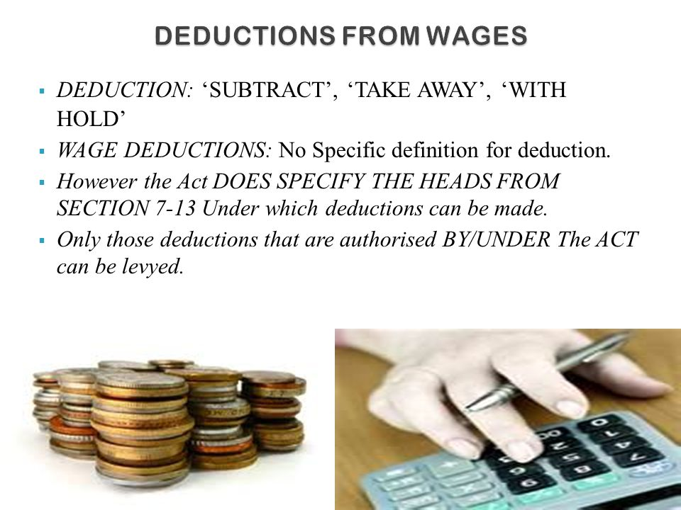  DEDUCTION: 'SUBTRACT', 'TAKE AWAY', 'WITH HOLD'  WAGE DEDUCTIONS: No Specific definition for deduction.  However the Act DOES SPECIFY THE HEADS FR