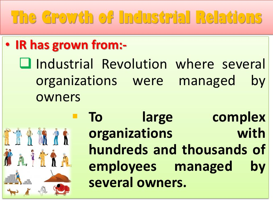 IR has grown from:- IR has grown from:-  Industrial Revolution where several organizations were managed by owners  To large complex organizations wi