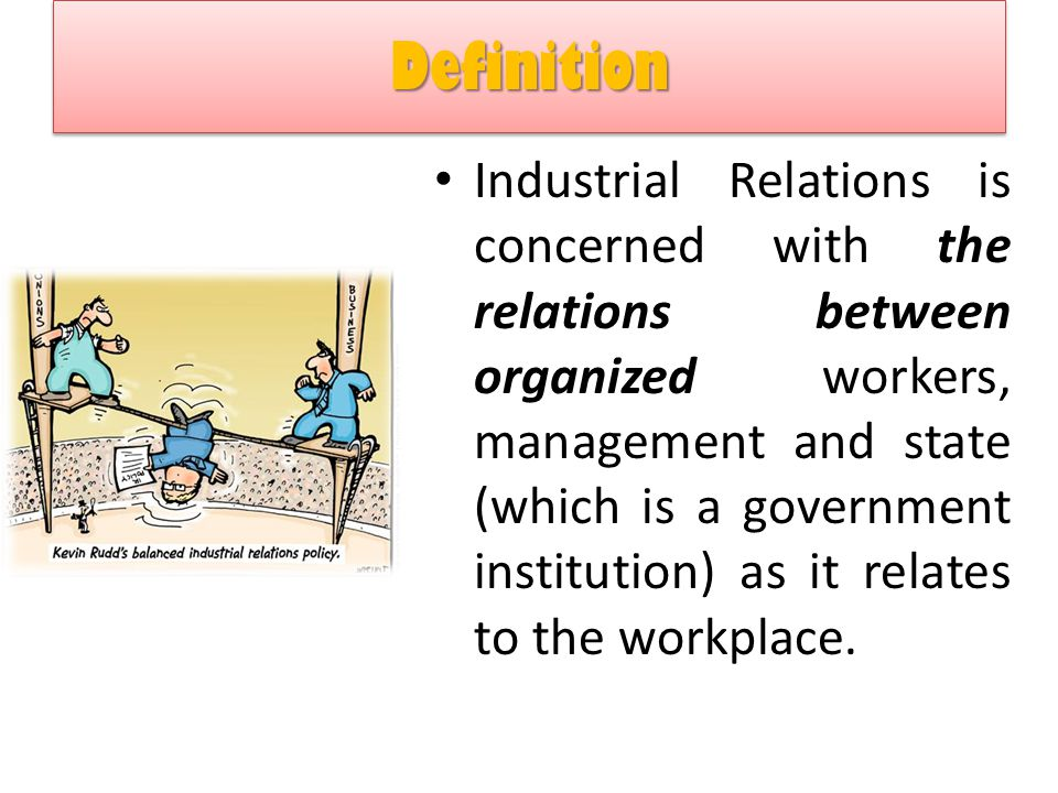 Definition Definition Industrial Relations is concerned with the relations between organized workers, management and state (which is a government inst