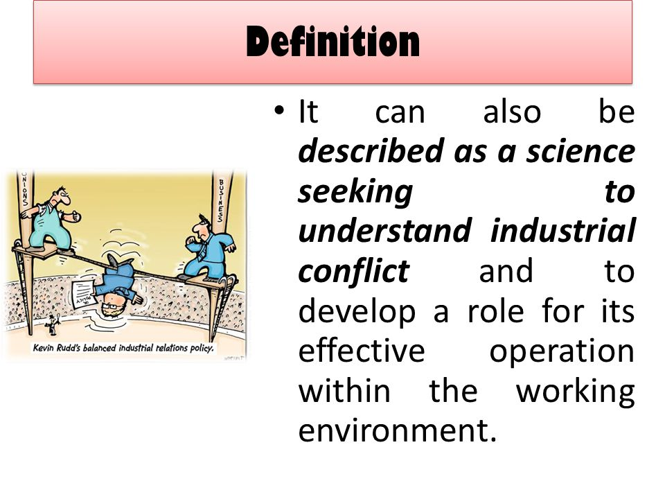 Definition It can also be described as a science seeking to understand industrial conflict and to develop a role for its effective operation within th
