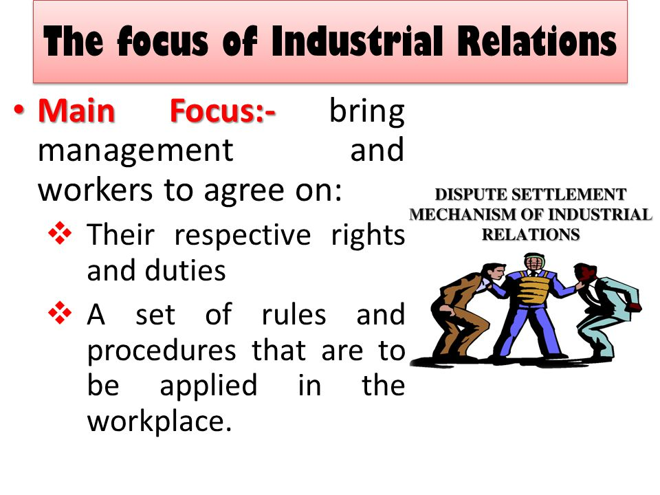 The focus of Industrial Relations Poor relationship and lack of trust can create disharmony and increase the likelihood of conflict When IR works well, the business is more likely to be successful