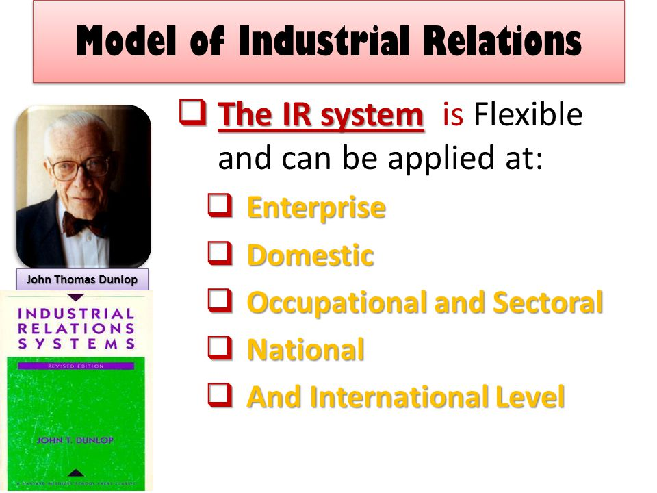 Model of Industrial Relations  The IR system  The IR system is Flexible and can be applied at:  Enterprise  Domestic  Occupational and Sectoral  National  And International Level John Thomas Dunlop