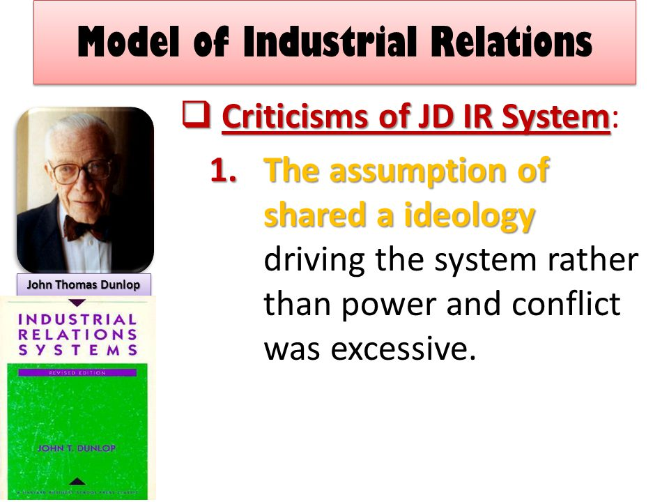 Model of Industrial Relations  Criticisms of JD IR System  Criticisms of JD IR System: 1.The assumption of shared a ideology 1.The assumption of shared a ideology driving the system rather than power and conflict was excessive.